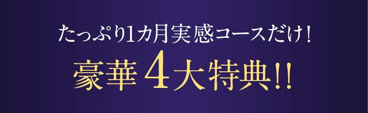 たっぷり1カ月実感コースだけ!豪華4大特典!!