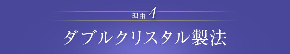 理由4 日本で唯一!ダブルクリスタル  製法