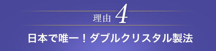 日本で唯一!ダブルクリスタル製法